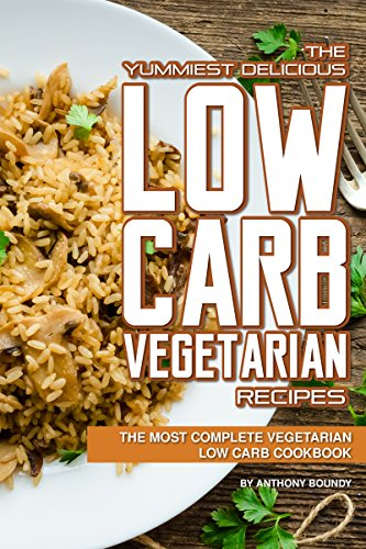 The Yummiest Delicious Low Carb Vegetarian Recipes: The Most Complete Vegetarian Low Carb Cookbook (English Edition)