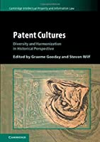 Patent Cultures: Diversity and Harmonization in Historical Perspective (Cambridge Intellectual Property and Information Law)