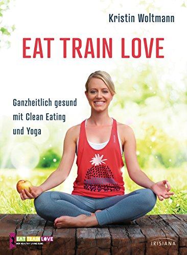 EAT TRAIN LOVE: Ganzheitlich gesund mit Clean Eating und Yoga (German Edition)