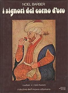I signori del Corno d'oro. I sultani, i loro harem, il declino dell'impero ottomano. Coll. Le Scie.