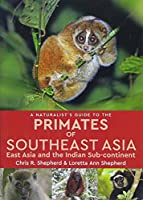 A Naturalist's Guide to the Primates of Southeast Asia: East Asia and the Indian Sub-continent (Naturalist's Guides)