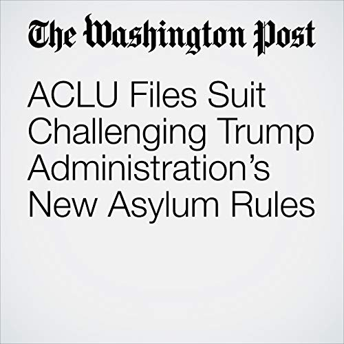 ACLU Files Suit Challenging Trump Administration's New Asylum Rules copertina