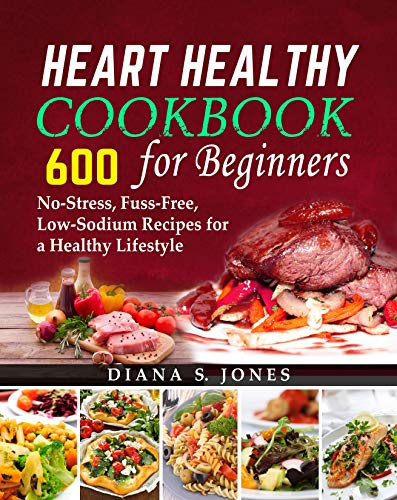 Heart Healthy Cookbook For Beginners: 600 No-Stress, Fuss-Free, Low-Sodium Recipes for a Healthy Lifestyle