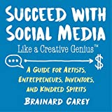 Succeed with Social Media Like a Creative Genius: A Guide for Artists, Entrepreneurs, and Kindred Spirits