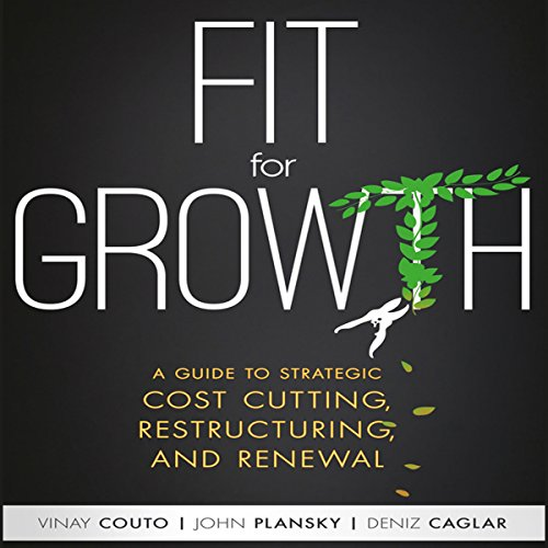Fit for Growth     A Guide to Strategic Cost Cutting, Restructuring, and Renewal               By:                                                                                                                                 Vinay Couto,                                                                                        John Plansky,                                                                                        Deniz Caglar                               Narrated by:                                                                                                                                 Walter Dixon                      Length: 8 hrs and 39 mins     18 ratings     Overall 3.9