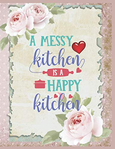 A Messy Kitchen Is A Happy Kitchen Notebook Journal: Personalized Blank Notebook To Write In Favorite Recipe And Meals For Women Wife Mom And Cookbook To Organize Your Special Recipe