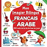 Mon imagier bilingue Français Arabe, 250 mots de la vie de tous les jours: apprendre l'arabe pour les enfants, mots traduits du français à l'Arabe classique