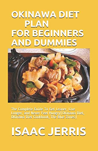 OKINAWA DIET PLAN FOR BEGINNERS AND DUMMIES: The Complete Guide To Get Leaner, Live Longer, and Never Feel Hungry(Okinawa Diet, Okinawa Diet Cookbook, The Blue Zones)