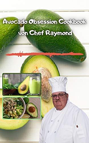 Avocado Obsession Cookbook von Chef Raymond: Mahlzeiten mit Avocados