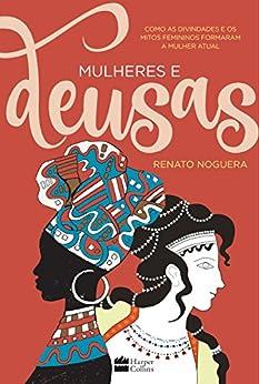 Mulheres e deusas: Como as divindades e os mitos femininos formaram a mulher atual por [Renato Noguera]