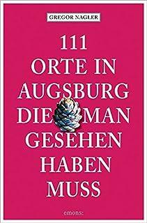 111 Orte in Augsburg, die man gesehen haben muss: Reiseführ