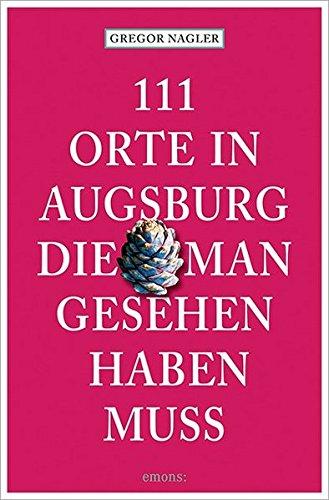 111 Orte in Augsburg, die man gesehen haben muss: Reiseführer