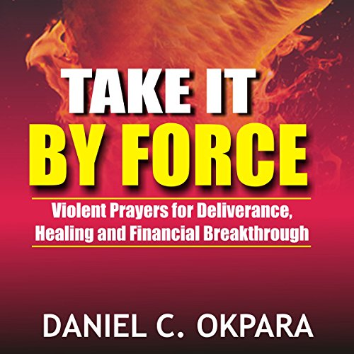 Take It by Force     200 Violent Prayers for Deliverance, Healing and Financial Breakthrough              By:                                                                                                                                 Daniel C. Okpara                               Narrated by:                                                                                                                                 James R Cheatham                      Length: 2 hrs and 44 mins     5 ratings     Overall 4.8