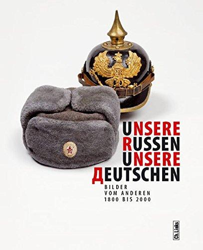 Unsere Russen - Unsere Deutschen. Bilder vom Anderen 1800 bis 2000