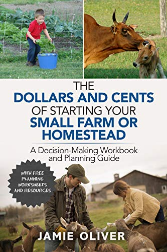 The Dollars and Cents of Starting Your Small Farm or Homestead: A Decision-Making Workbook and Planning Guide by [Jamie Oliver]