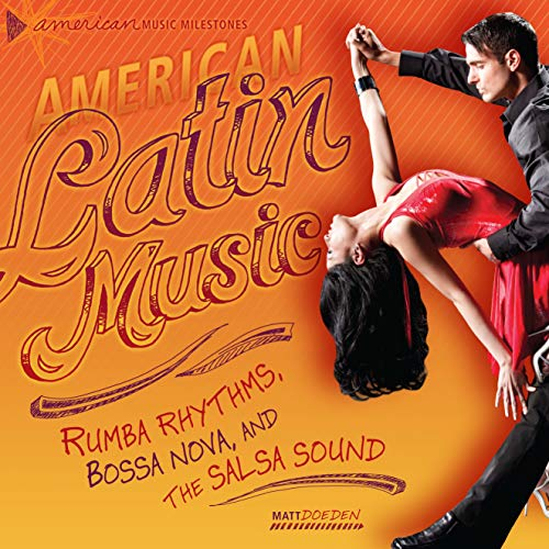American Latin Music: Rumba Rhythms, Bossa Nova, and the Salsa Sound (American Music Milestones)