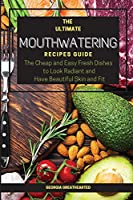 The Ultimate Mouthwatering Recipes Guide: The Cheap and Easy Fresh Dishes to Look Radiant and Have Beautiful Skin and Fit. 57 Recipes (2021)
