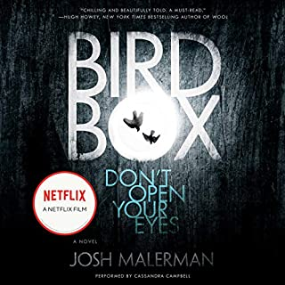 Bird Box     A Novel              Written by:                                                                                                                                 Josh Malerman                               Narrated by:                                                                                                                                 Cassandra Campbell                      Length: 9 hrs and 8 mins     95 ratings     Overall 4.2
