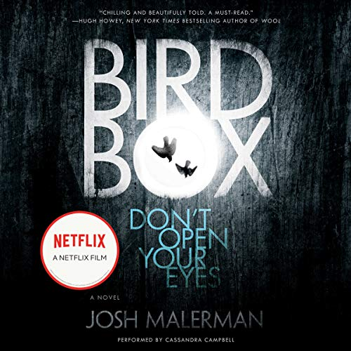 Bird Box     A Novel              By:                                                                                                                                 Josh Malerman                               Narrated by:                                                                                                                                 Cassandra Campbell                      Length: 9 hrs and 8 mins     6,283 ratings     Overall 4.2