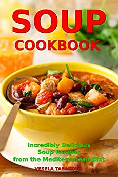 Soup Cookbook: Incredibly Delicious Soup Recipes from the Mediterranean Diet (Free: Slow Cooker Recipes): Mediterranean Cookbook and Weight Loss for Beginners (Mediterranean Souping and Diet 1) by [Vesela Tabakova, The Healthy Food Guide]