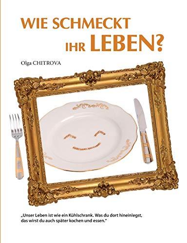 Wie schmeckt Ihr Leben?: Unser Leben ist wie ein Kühlschrank. Was du dort hineinlegst, das wirst du auch später kochen und essen.