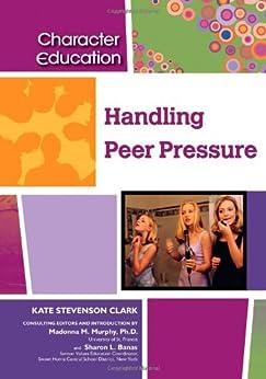 Handling Peer Pressure (Character Education (Chelsea House)) by [Kate Stevenson Clark, Madonna M Murphy, Sharon L Banas]