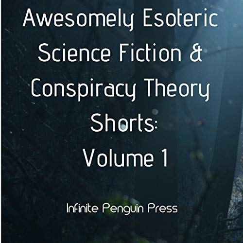 Awesomely Esoteric Science Fiction & Conspiracy Theory Shorts: Volume 1 audiobook cover art