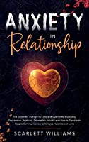 Anxiety in Relationship: The Scientific Therapy to Cure and Overcome Insecurity, Depression, Jealousy, Separation Anxiety and How to Transform Couple Communication to Achieve Happiness in Love