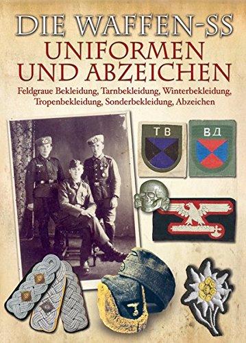 Die Waffen-SS - Uniformen und Abzeichen: Feldgraue Bekleidung, Tarnbekleidung, Winterbekleidung, Tropenbekleidung, Sonderbekleidung, Abzeichen