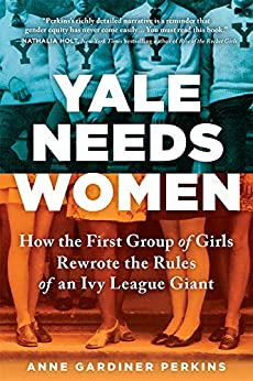 Yale Needs Women: How the First Group of Girls Rewrote the Rules of an Ivy League Giant by [Anne Gardiner Perkins]