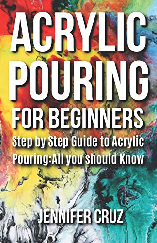 ACRYLIC POURING FOR BEGINNERS: Step by Step Guide to Acrylic Pouring: All You Should Know (acrylic pouring kits,cups,mediums,supplies): 1