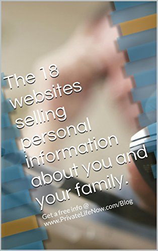 The 18 websites selling personal information about you and your family.: Get free info @ www.PrivateLifeNow.com/Blog (Privacy Returns Book 1) (English Edition)