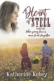 A Heart of Steel : …when young love is never to be forgotten by [Katherine Kobey]