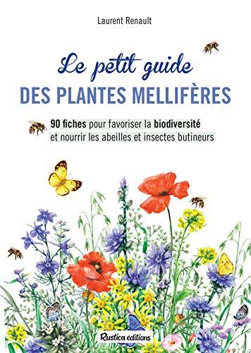 Le petit guide des plantes mellifères - 90 fiches pour favoriser la biodiversité et nourrir les abeilles et insectes butineurs (Apiculture (hors collection)) (French Edition)