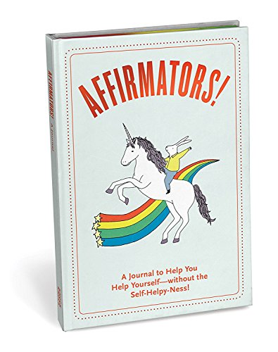 Affirmators! Journal: A Journal to Help You Help Yourself - Without the Self-Helpy-Ness!