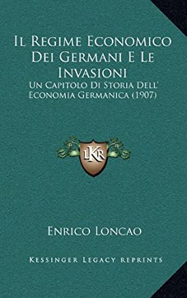 Il Regime Economico Dei Germani E Le Invasioni: Un Capitolo Di Storia Dell' Economia Germanica (1907)