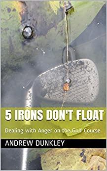 5 Irons Don't Float: Dealing with Anger on the Golf Course by [ANDREW DUNKLEY]
