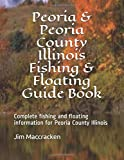 Peoria & Peoria County Illinois Fishing & Floating Guide Book: Complete fishing and floating information for Peoria County Illinois (Illinois Fishing & Floating Guide Books)