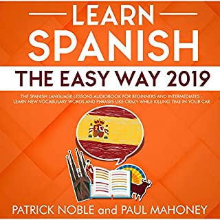 Learn Spanish the Easy Way 2019     The Spanish Language Lessons Audiobook for Beginners and Intermediates - Learn New Vocabulary Words and Phrases Like Crazy While Killing Time in Your Car              Written by:                                                                                                                                 Patrick Noble,                                                                                        Paul Mahoney                               Narrated by:                                                                                                                                 Shaila Arana                      Length: 5 hrs and 30 mins     Not rated yet     Overall 0.0