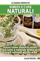 Rimedi E Cure Naturali La Guida Completa - Scopri come vivere in modo più sano e naturale grazie ai rimedi naturali ed alle erbe.