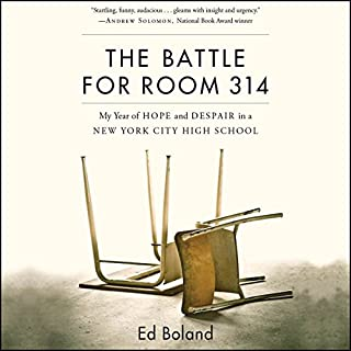 The Battle for Room 314     My Year of Hope and Despair in a New York City High School              By:                                                                                                                                 Ed Boland                               Narrated by:                                                                                                                                 Ed Boland                      Length: 7 hrs and 35 mins     64 ratings     Overall 4.0