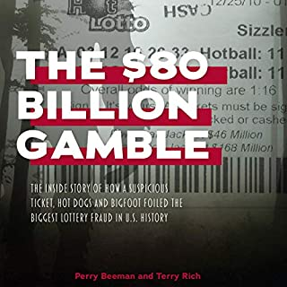 The $80 Billion Gamble     The Inside Story of How a Suspicious Ticket, Hot Dogs and Bigfoot Foiled the Biggest Lottery Fraud in U.S. History              By:                                                                                                                                 Perry Beeman,                                                                                        Terry Rich                               Narrated by:                                                                                                                                 Terry Rich,                                                                                        Perry Beeman                      Length: 5 hrs and 18 mins     1 rating     Overall 1.0