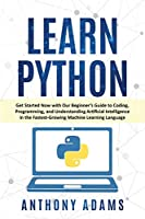 Learn Python: Get Started Now with Our Beginner's Guide to Coding, Programming, and Understanding Artificial Intelligence in the Fastest-Growing Machine Learning Language