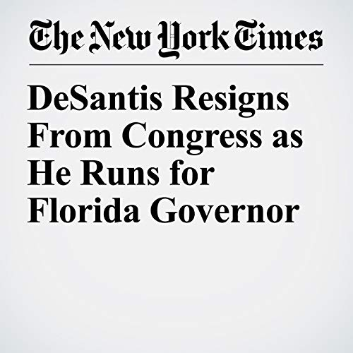 DeSantis Resigns From Congress as He Runs for Florida Governor copertina