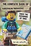 The Complete Book Of Guatemalan Knowledge: Since Before the Beginning of Time!