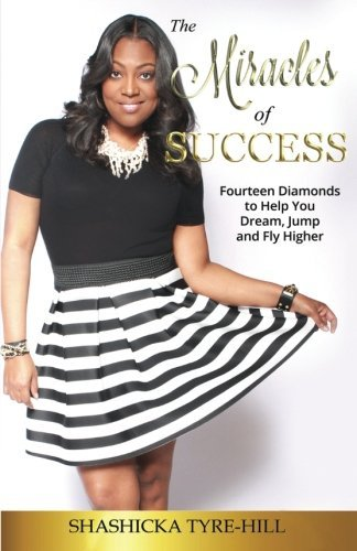 Miracles of Success: Fourteen Diamonds to Help You Dream, Jump, and Fly Higher by Shashicka Tyre-Hill (2015-03-31)