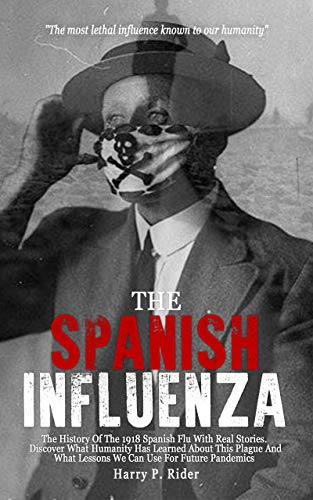 The Spanish Influenza: The History Of The 1918 Spanish Flu With Real Stories. Discover What The Humanity Has Learned About This Plague And What Lessons We Can Use For Future Pandemics