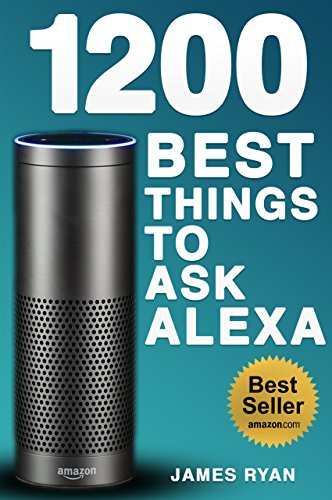 Alexa: 1200 Best Things To Ask Alexa - The Top Alexa Questions You Wish You Knew (2017 Edition): (FREE: Download Inside) (English Edition)
