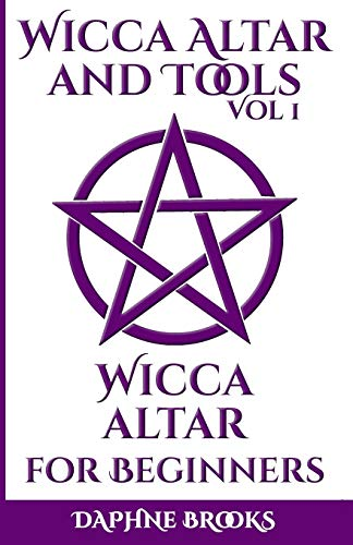 Wicca Altar and Tools - Wicca Altar for Beginners: The Complete Guide - How to Set Up and Take Care, What to do and What NOT to do with your Wicca Altar + 10 Unique Spells