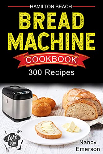 Hamilton Beach Bread Machine Cookbook: 300 Delicious and Healthy Bread Recipes to Make Fragrant, Tasty and Fresh Homemade Bread for any Occasion. (English Edition)